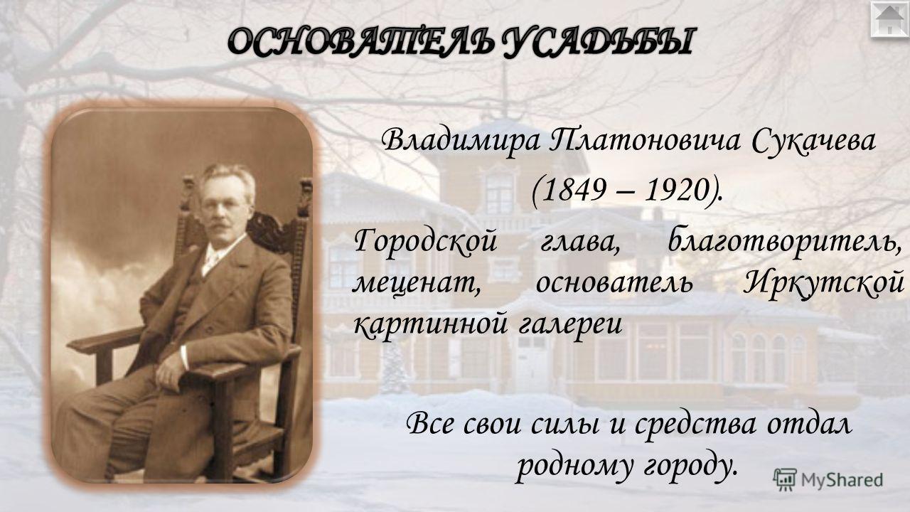 Владимира Платоновича Cукачева (1849 – 1920). Городской глава, благотворитель, меценат, основатель Иркутской картинной галереи Все свои силы и средства отдал родному городу.