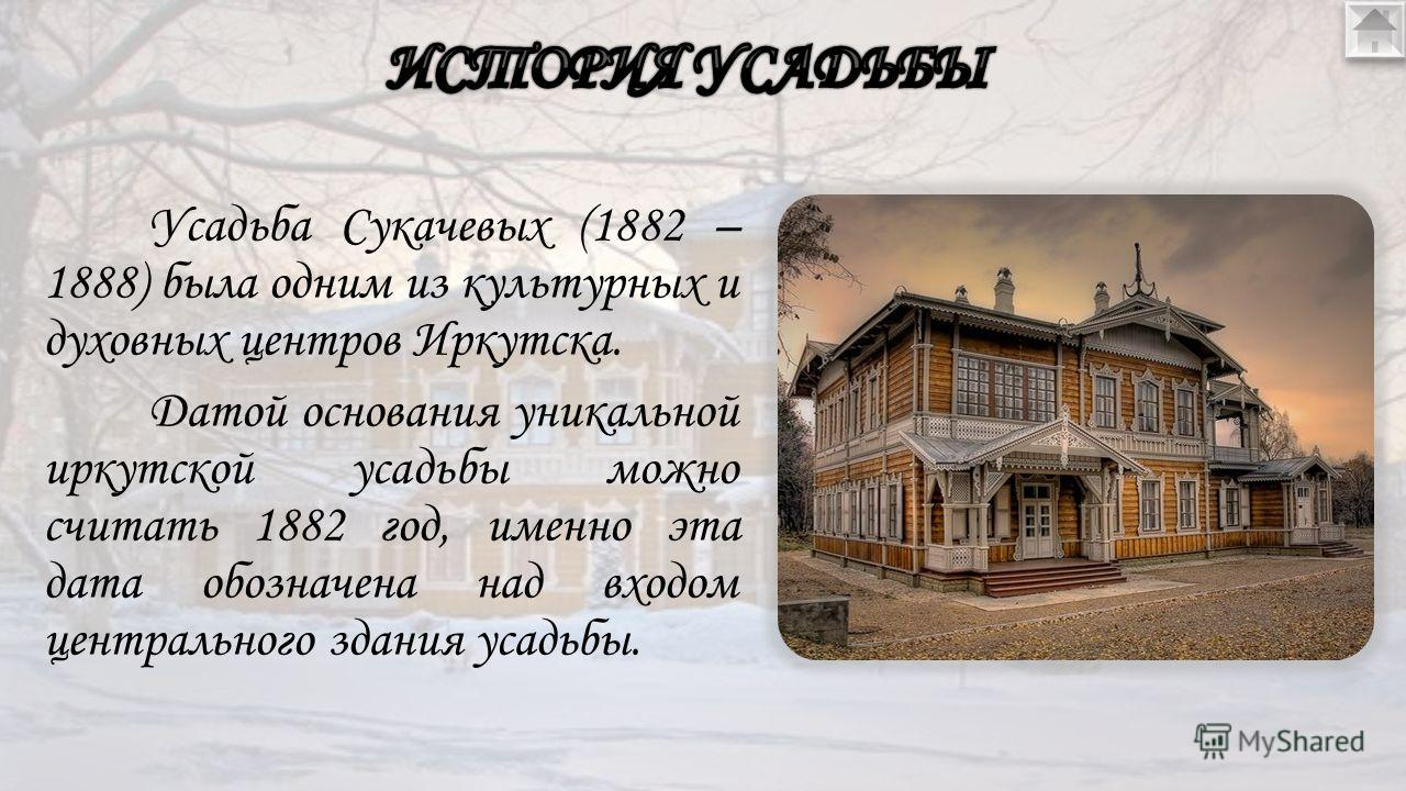 Усадьба Сукачевых (1882 – 1888) была одним из культурных и духовных центров Иркутска. Датой основания уникальной иркутской усадьбы можно считать 1882 год, именно эта дата обозначена над входом центрального здания усадьбы.