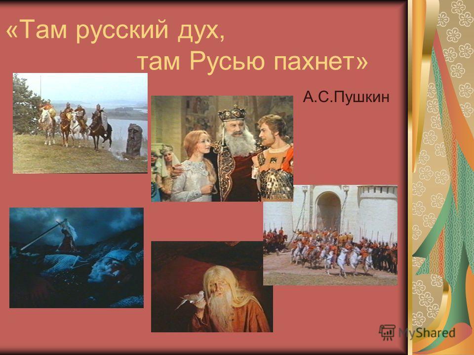 «Там русский дух, там Русью пахнет» А.С.Пушкин