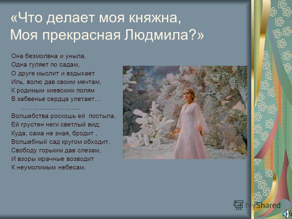 «Что делает моя княжна, Моя прекрасная Людмила?» Она безмолвна и уныла, Одна гуляет по садам, О друге мыслит и вздыхает Иль, волю дав своим мечтам, К родимым киевским полям В забвенье сердца улетает… ………………………. Волшебства роскошь ей постыла, Ей груст