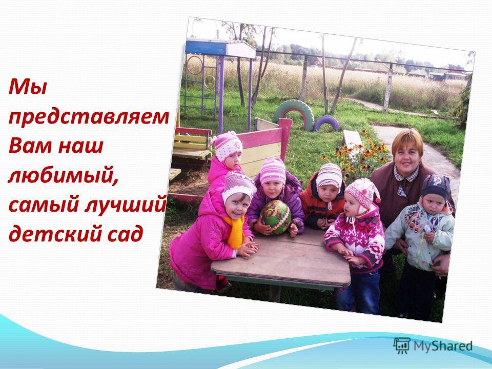 Мы представляем Вам наш любимый, самый лучший детский сад