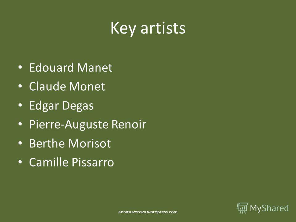 Key artists Edouard Manet Claude Monet Edgar Degas Pierre-Auguste Renoir Berthe Morisot Camille Pissarro annasuvorova.wordpress.com