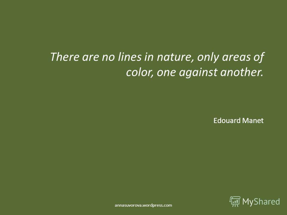 There are no lines in nature, only areas of color, one against another. Edouard Manet annasuvorova.wordpress.com