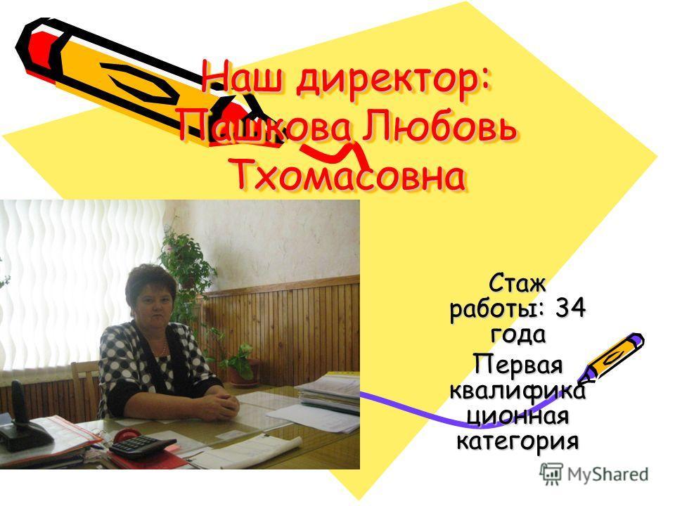 Наш директор: Пашкова Любовь Тхомасовна Стаж работы: 34 года Первая квалифика ционная категория