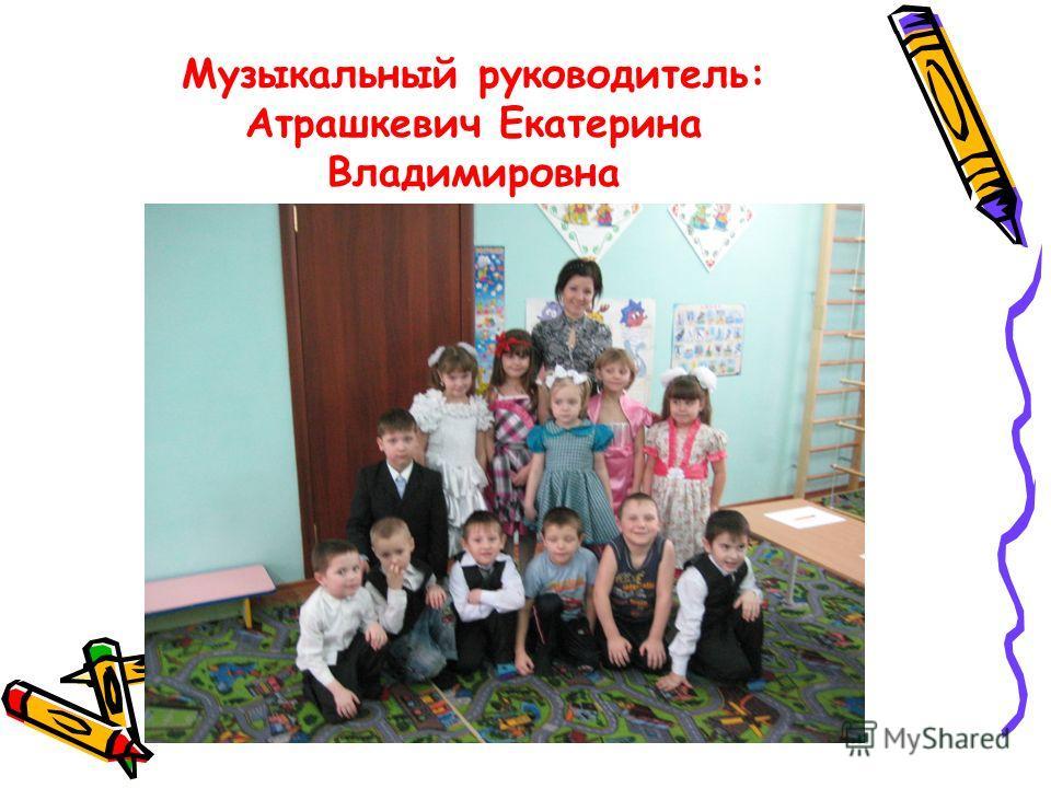 Музыкальный руководитель: Атрашкевич Екатерина Владимировна