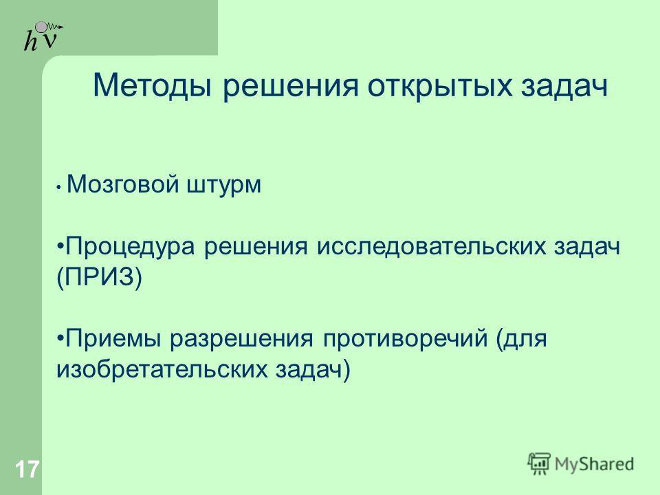 h 17 Методы решения открытых задач Мозговой штурм Процедура решения исследовательских задач (ПРИЗ) Приемы разрешения противоречий (для изобретательских задач)