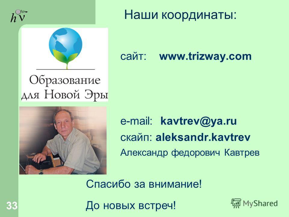 h Наши координаты: сайт: www.trizway.com e-mail: kavtrev@ya.ru cкайп: aleksandr.kavtrev Александр федорович Кавтрев 33 Спасибо за внимание! До новых встреч!