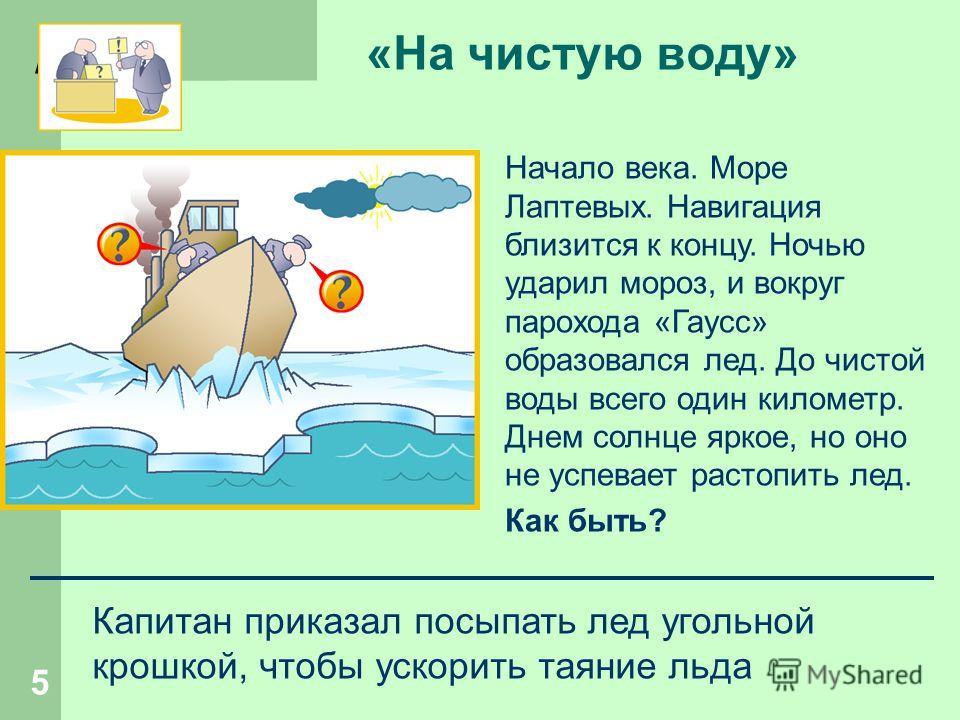 h 5 «На чистую воду» Начало века. Море Лаптевых. Навигация близится к концу. Ночью ударил мороз, и вокруг парохода «Гаусс» образовался лед. До чистой воды всего один километр. Днем солнце яркое, но оно не успевает растопить лед. Как быть? Капитан при