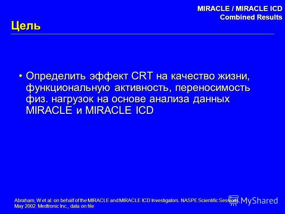 Abraham, W et al. on behalf of the MIRACLE and MIRACLE ICD Investigators. NASPE Scientific Sessions, May 2002. Medtronic Inc., data on file MIRACLE / MIRACLE ICD Combined Results Цель Определить эффект CRT на качество жизни, функциональную активность