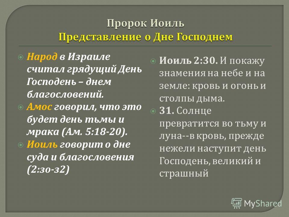 Народ в Израиле считал грядущий День Господень – днем благословений. Амос говорил, что это будет день тьмы и мрака ( Ам. 5:18-20). Иоиль говорит о дне суда и благословения (2: зо - з 2) Иоиль 2:30. И покажу знамения на небе и на земле : кровь и огонь