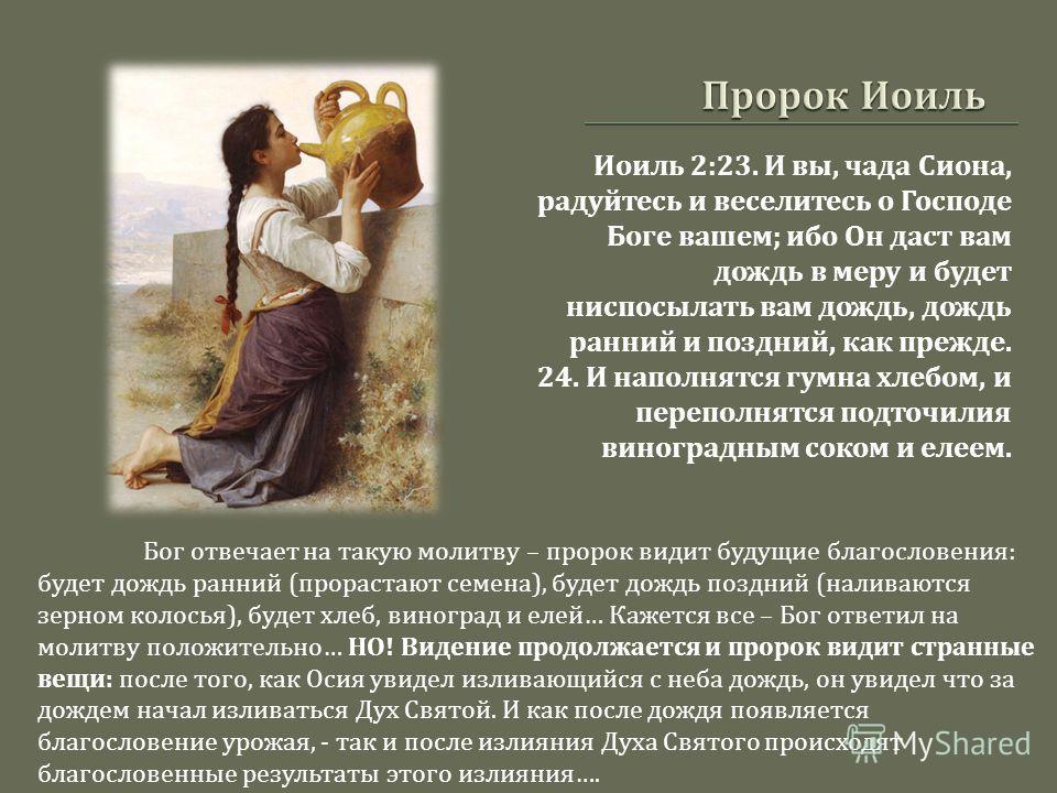 Иоиль 2:23. И вы, чада Сиона, радуйтесь и веселитесь о Господе Боге вашем ; ибо Он даст вам дождь в меру и будет ниспосылать вам дождь, дождь ранний и поздний, как прежде. 24. И наполнятся гумна хлебом, и переполнятся подточилия виноградным соком и е