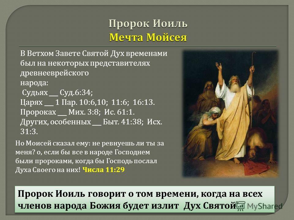 В Ветхом Завете Святой Дух временами был на некоторых представителях древнееврейского народа : Судьях ___ Суд.6:34; Царях ___ 1 Пар. 10:6,10; 11:6; 16:13. Пророках ___ Мих. 3:8; Ис. 61:1. Других, особенных ___ Быт. 41:38; Исх. 31:3. Но Моисей сказал