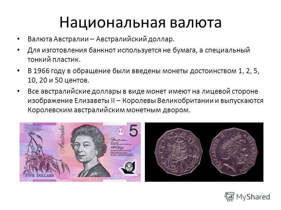 Национальная валюта Валюта Австралии – Австралийский доллар. Для изготовления банкнот используется не бумага, а специальный тонкий пластик. В 1966 году в обращение были введены монеты достоинством 1, 2, 5, 10, 20 и 50 центов. Все австралийские доллар
