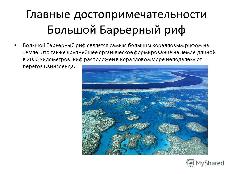 Главные достопримечательности Большой Барьерный риф Большой Барьерный риф является самым большим коралловым рифом на Земле. Это также крупнейшее органическое формирование на Земле длиной в 2000 километров. Риф расположен в Коралловом море неподалеку