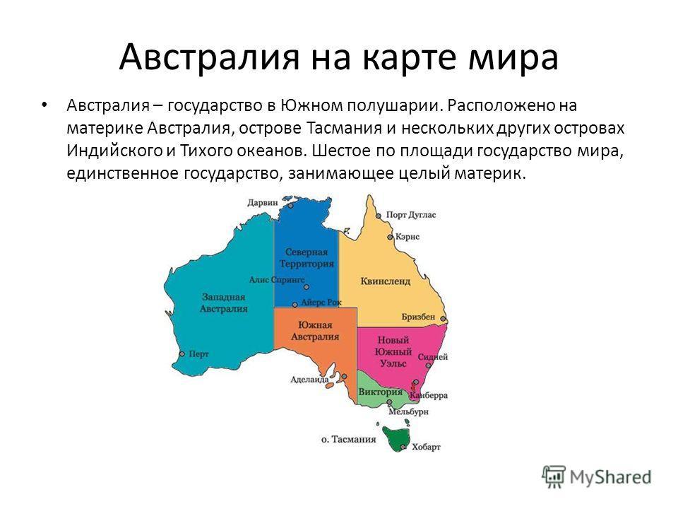 Австралия на карте мира Австралия – государство в Южном полушарии. Расположено на материке Австралия, острове Тасмания и нескольких других островах Индийского и Тихого океанов. Шестое по площади государство мира, единственное государство, занимающее
