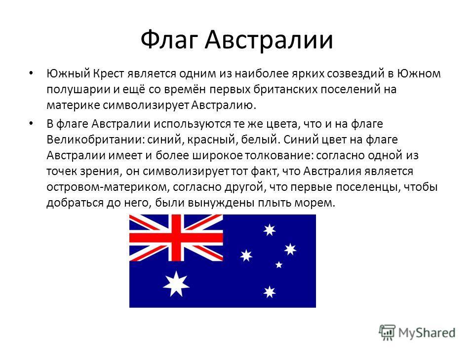Флаг Австралии Южный Крест является одним из наиболее ярких созвездий в Южном полушарии и ещё со времён первых британских поселений на материке символизирует Австралию. В флаге Австралии используются те же цвета, что и на флаге Великобритании: синий,