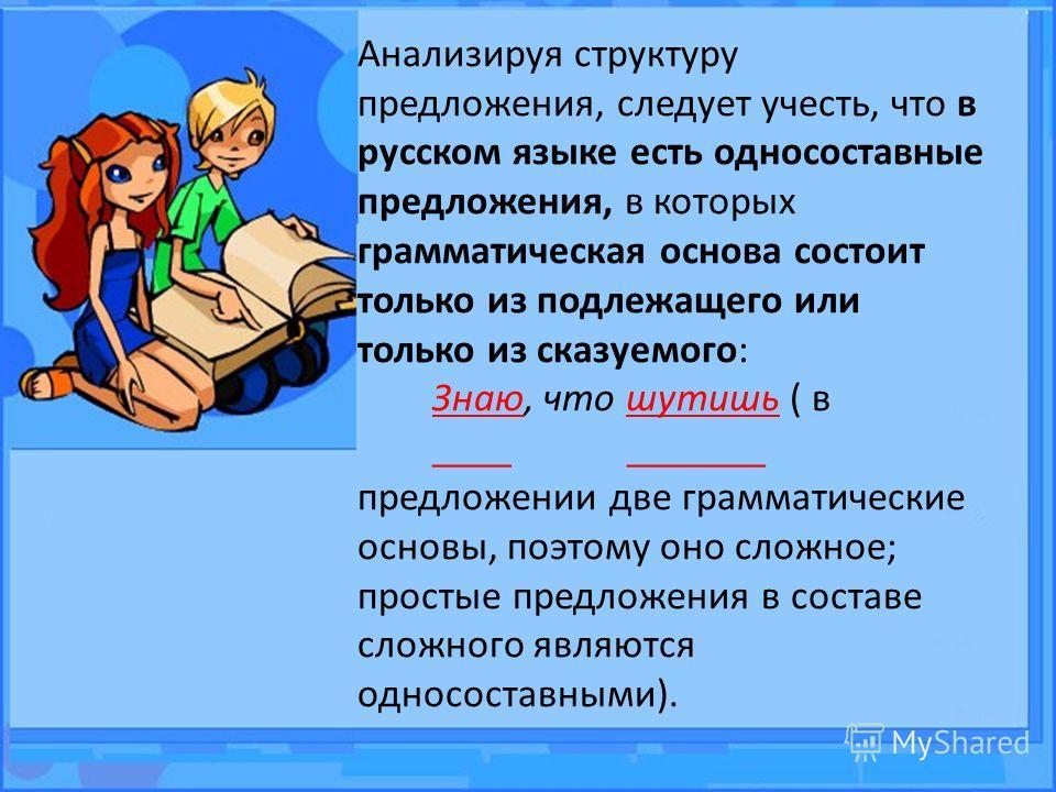 Анализируя структуру предложения, следует учесть, что в русском языке есть односоставные предложения, в которых грамматическая основа состоит только из подлежащего или только из сказуемого: Знаю, что шутишь ( в ____ _______ предложении две грамматиче