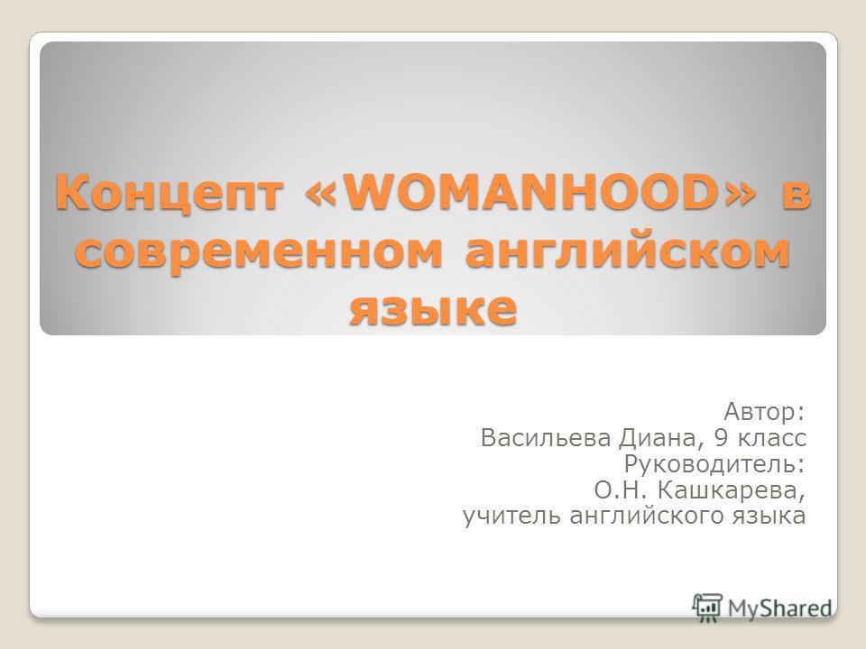 Концепт «WOMANHOOD» в современном английском языке Автор: Васильева Диана, 9 класс Руководитель: О.Н. Кашкарева, учитель английского языка