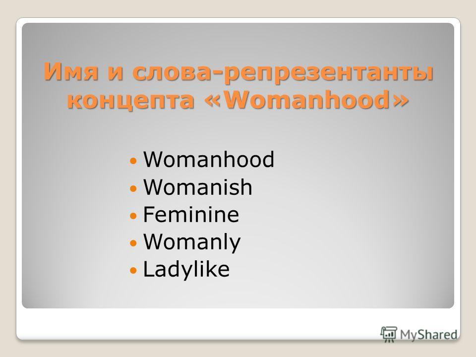 Имя и слова-репрезентанты концепта «Womanhood» Womanhood Womanish Feminine Womanly Ladylike