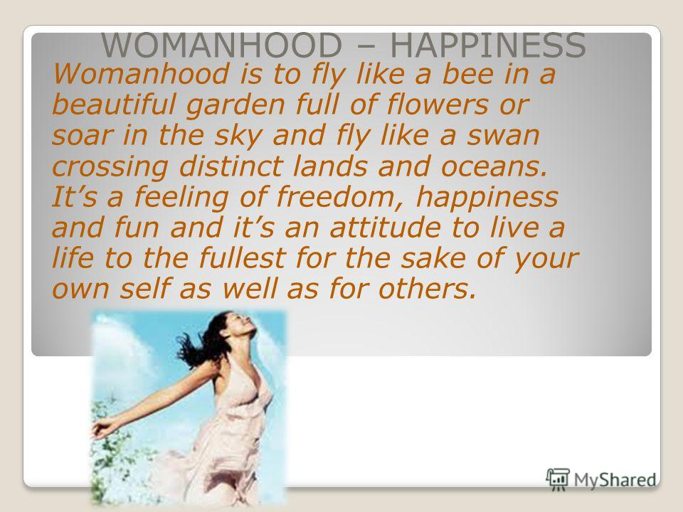 WOMANHOOD – HAPPINESS Womanhood is to fly like a bee in a beautiful garden full of flowers or soar in the sky and fly like a swan crossing distinct lands and oceans. Its a feeling of freedom, happiness and fun and its an attitude to live a life to th