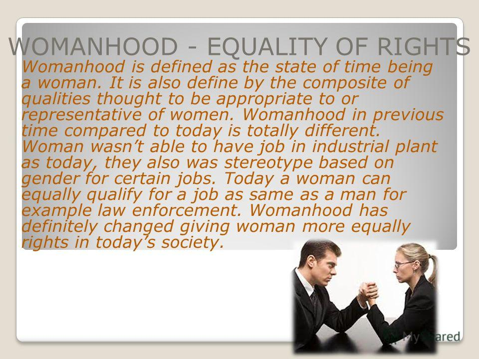 WOMANHOOD - EQUALITY OF RIGHTS Womanhood is defined as the state of time being a woman. It is also define by the composite of qualities thought to be appropriate to or representative of women. Womanhood in previous time compared to today is totally d