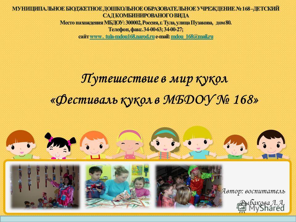 Путешествие в мир кукол «Фестиваль кукол в МБДОУ 168» Автор: воспитатель Рыбакова Л.А.