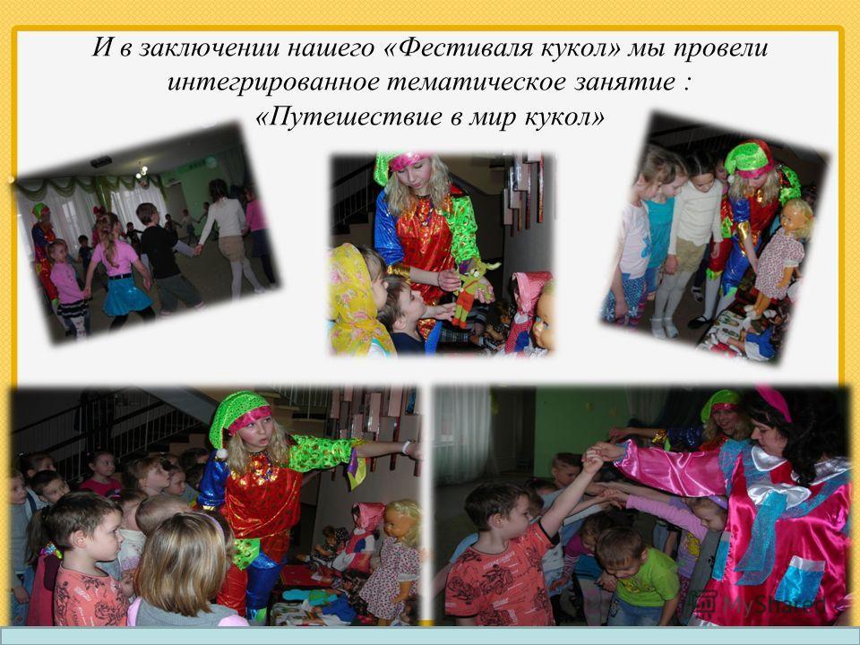 И в заключении нашего «Фестиваля кукол» мы провели интегрированное тематическое занятие : «Путешествие в мир кукол»