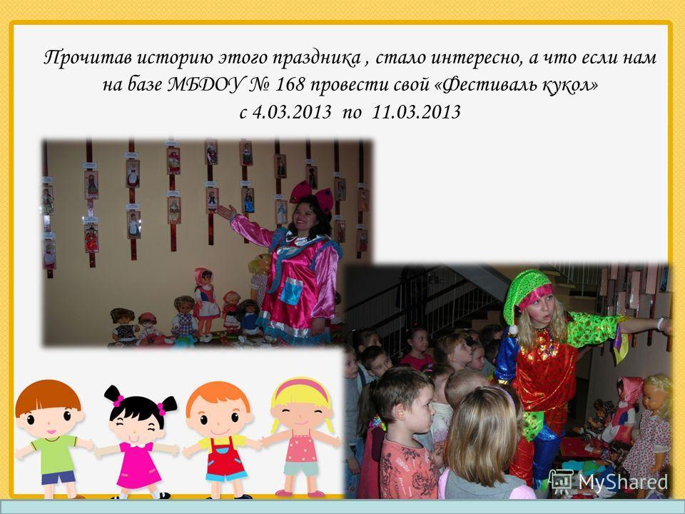 Прочитав историю этого праздника, стало интересно, а что если нам на базе МБДОУ 168 провести свой «Фестиваль кукол» с 4.03.2013 по 11.03.2013
