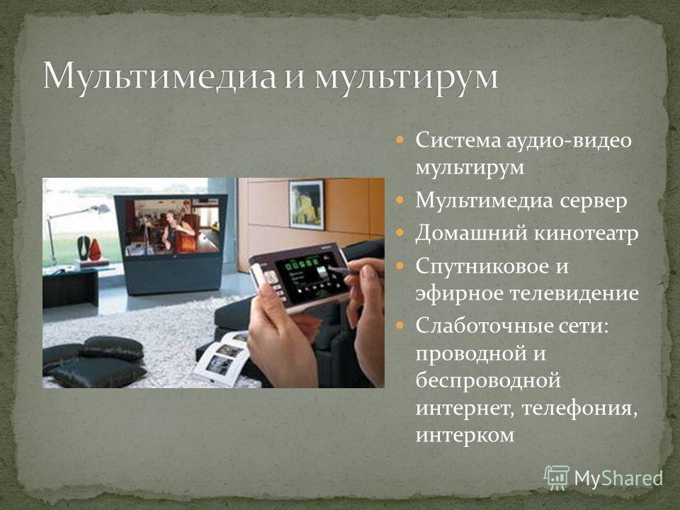 Система аудио-видео мультирум Мультимедиа сервер Домашний кинотеатр Спутниковое и эфирное телевидение Слаботочные сети: проводной и беспроводной интернет, телефония, интерком