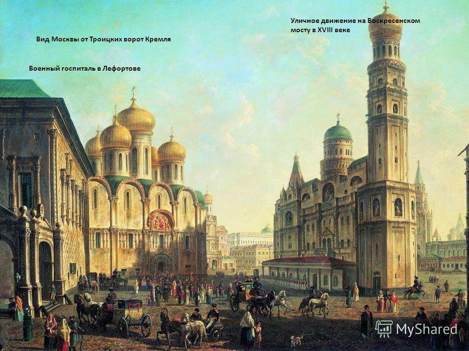 Вид Москвы от Троицких ворот Кремля Военный госпиталь в Лефортове Уличное движение на Воскресенском мосту в XVIII веке