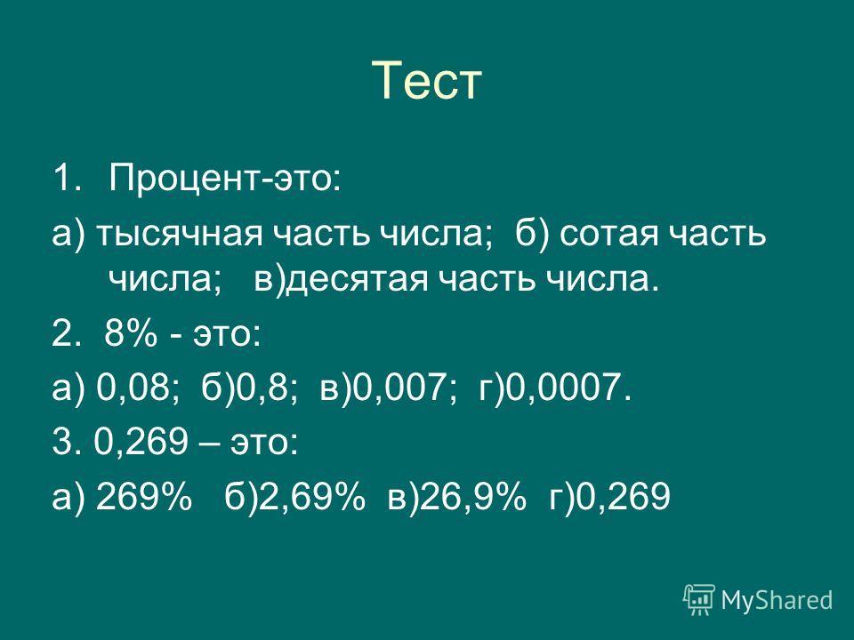 Тест 1.Процент-это: а) тысячная часть числа; б) сотая часть числа; в)десятая часть числа. 2. 8% - это: а) 0,08; б)0,8; в)0,007; г)0,0007. 3. 0,269 – это: а) 269% б)2,69% в)26,9% г)0,269