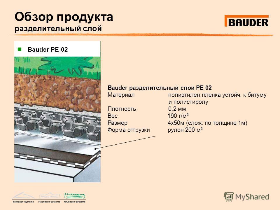 Обзор продукта разделительный слой Bauder разделительный слой PE 02 Материал полиэтилен.пленка устойч. к битуму и полистиролу Плотность 0,2 мм Вес 190 г/м² Размер 4х50м (слож. по толщине 1м) Форма отгрузки рулон 200 м² Bauder PE 02