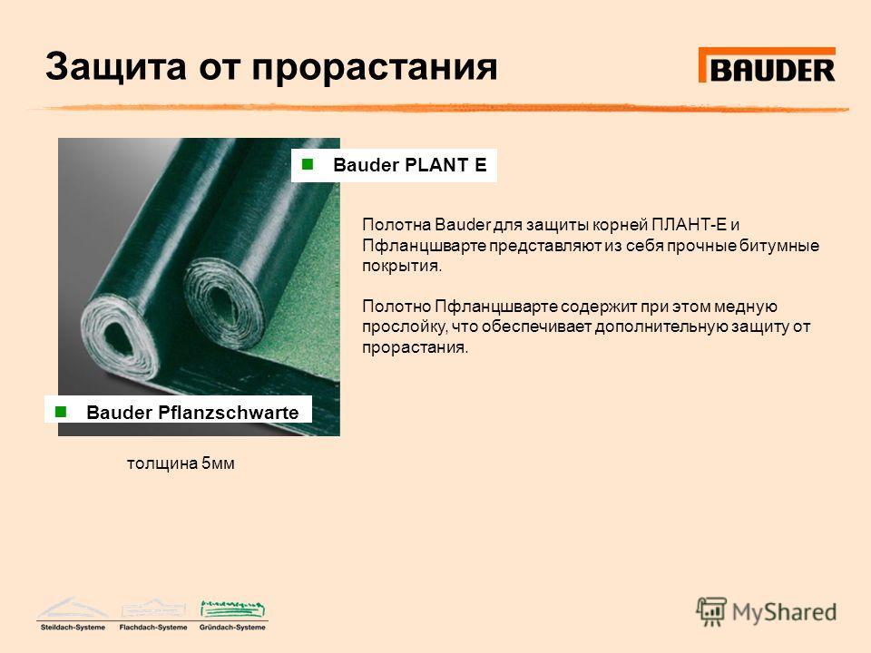 Защита от прорастания Полотна Bauder для защиты корней ПЛАНТ-Е и Пфланцшварте представляют из себя прочные битумные покрытия. Полотно Пфланцшварте содержит при этом медную прослойку, что обеспечивает дополнительную защиту от прорастания. Bauder PLANT