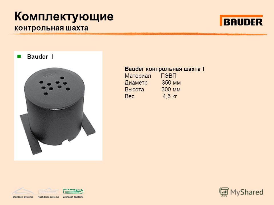Комплектующие контрольная шахта Bauder контрольная шахта I Материал ПЭВП Диаметр 350 мм Высота 300 мм Вес 4,5 кг Bauder I