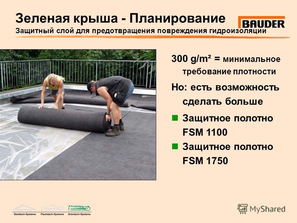 Зеленая крыша - Планирование Защитный слой для предотвращения повреждения гидроизоляции 300 g/m² = минимальное требование плотности Но: есть возможность сделать больше Защитное полотно FSM 1100 Защитное полотно FSM 1750