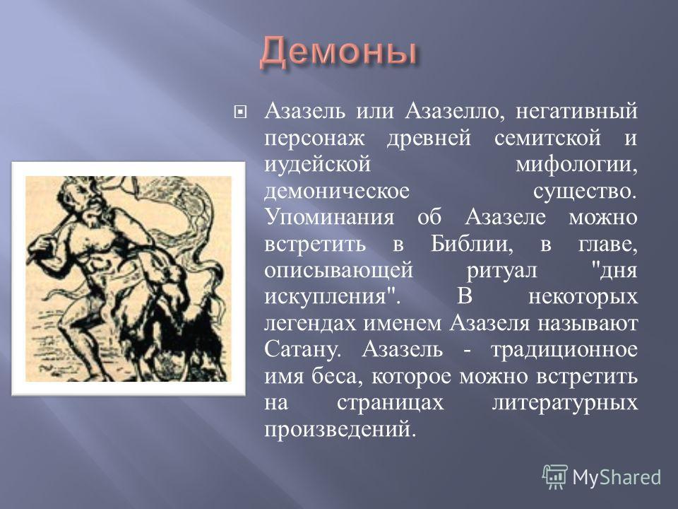 Азазель или Азазелло, негативный персонаж древней семитской и иудейской мифологии, демоническое существо. Упоминания об Азазеле можно встретить в Библии, в главе, описывающей ритуал