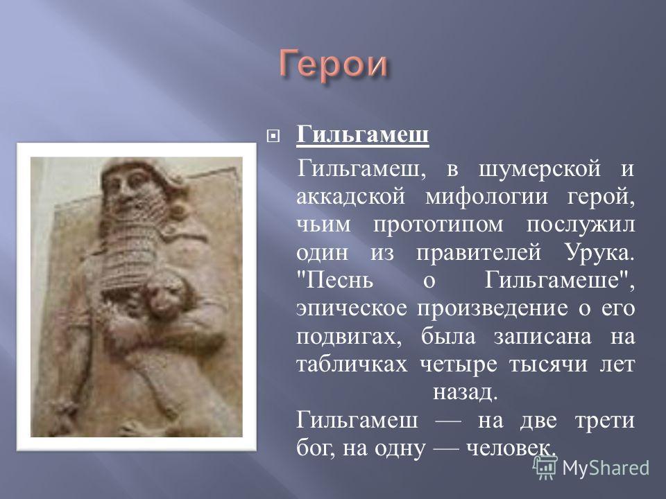 Гильгамеш Гильгамеш, в шумерской и аккадской мифологии герой, чьим прототипом послужил один из правителей Урука.