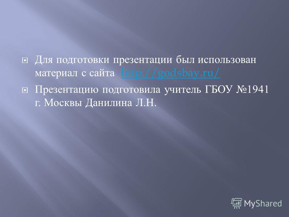 Для подготовки презентации был использован материал с сайта http://godsbay.ru/http://godsbay.ru/ Презентацию подготовила учитель ГБОУ 1941 г. Москвы Данилина Л. Н.
