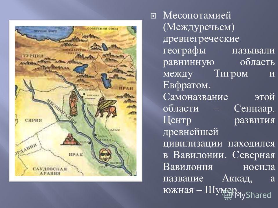 Месопотамией ( Междуречьем ) древнегреческие географы называли равнинную область между Тигром и Евфратом. Самоназвание этой области – Сеннаар. Центр развития древнейшей цивилизации находился в Вавилонии. Северная Вавилония носила название Аккад, а юж