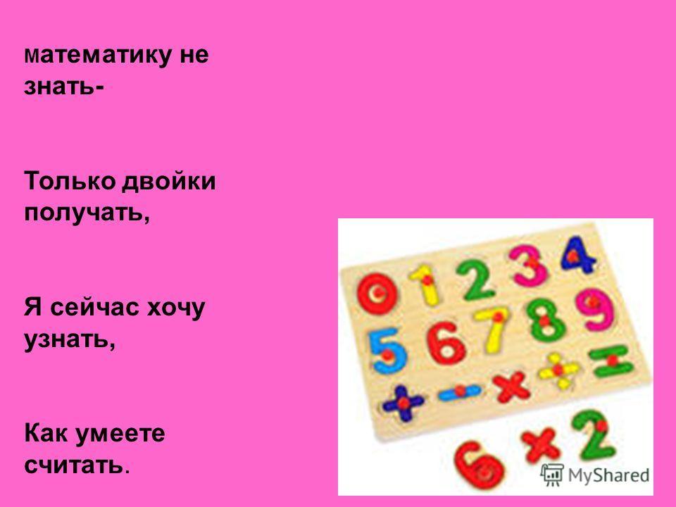 М атематику не знать- Только двойки получать, Я сейчас хочу узнать, Как умеете считать.