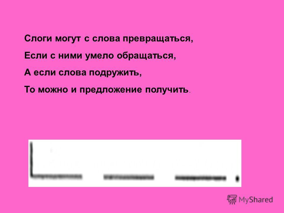 Слоги могут с слова превращаться, Если с ними умело обращаться, А если слова подружить, То можно и предложение получить.
