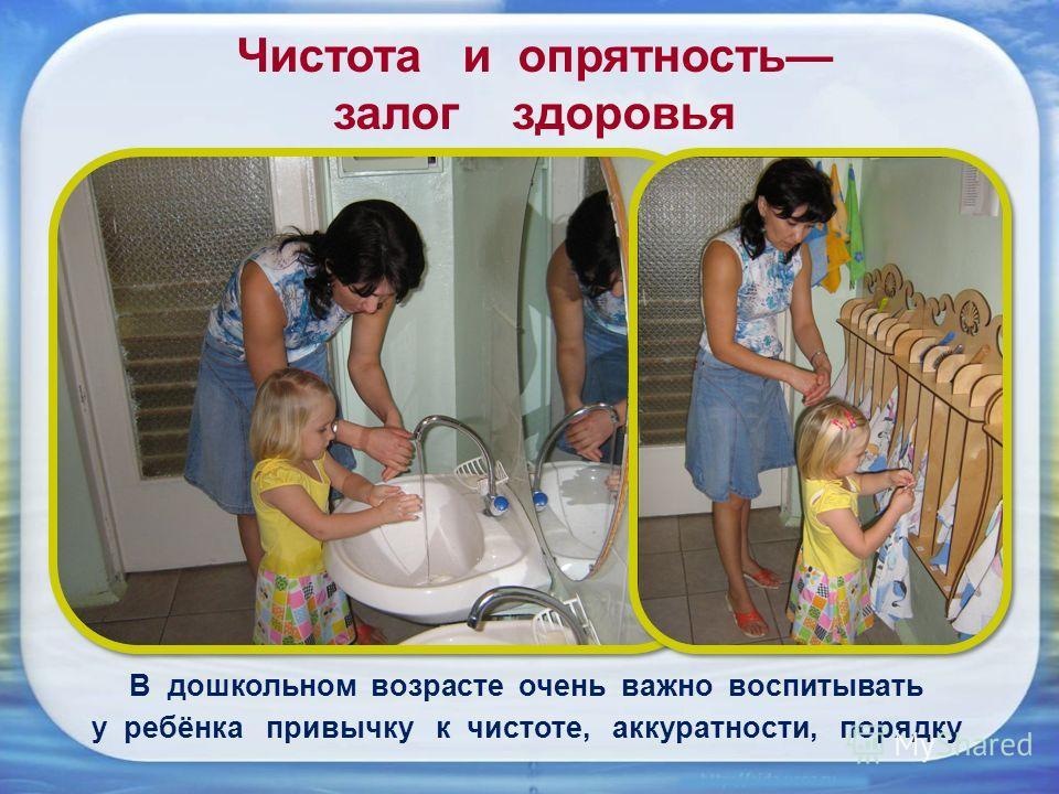 Чистота и опрятность залог здоровья В дошкольном возрасте очень важно воспитывать у ребёнка привычку к чистоте, аккуратности, порядку