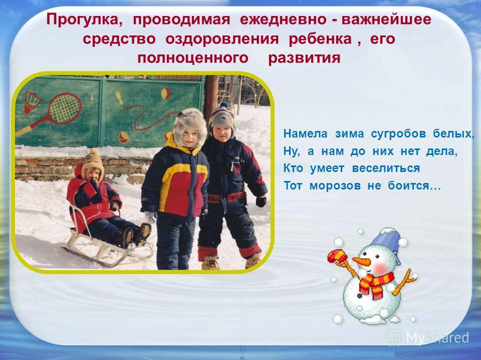 Прогулка, проводимая ежедневно - важнейшее средство оздоровления ребенка, его полноценного развития Намела зима сугробов белых, Ну, а нам до них нет дела, Кто умеет веселиться Тот морозов не боится…