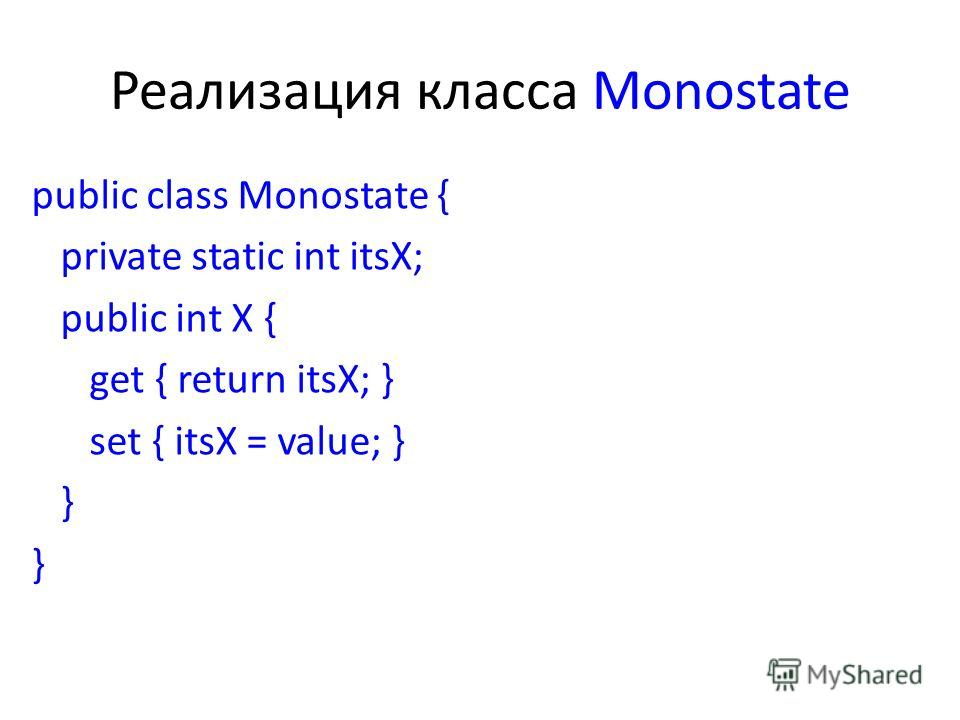 Реализация класса Monostate public class Monostate { private static int itsX; public int X { get { return itsX; } set { itsX = value; } }