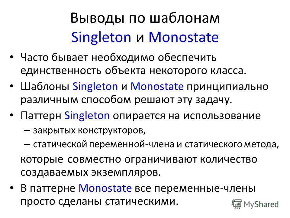 Выводы по шаблонам Singleton и Monostate Часто бывает необходимо обеспечить единственность объекта некоторого класса. Шаблоны Singleton и Monostate принципиально различным способом решают эту задачу. Паттерн Singleton опирается на использование – зак