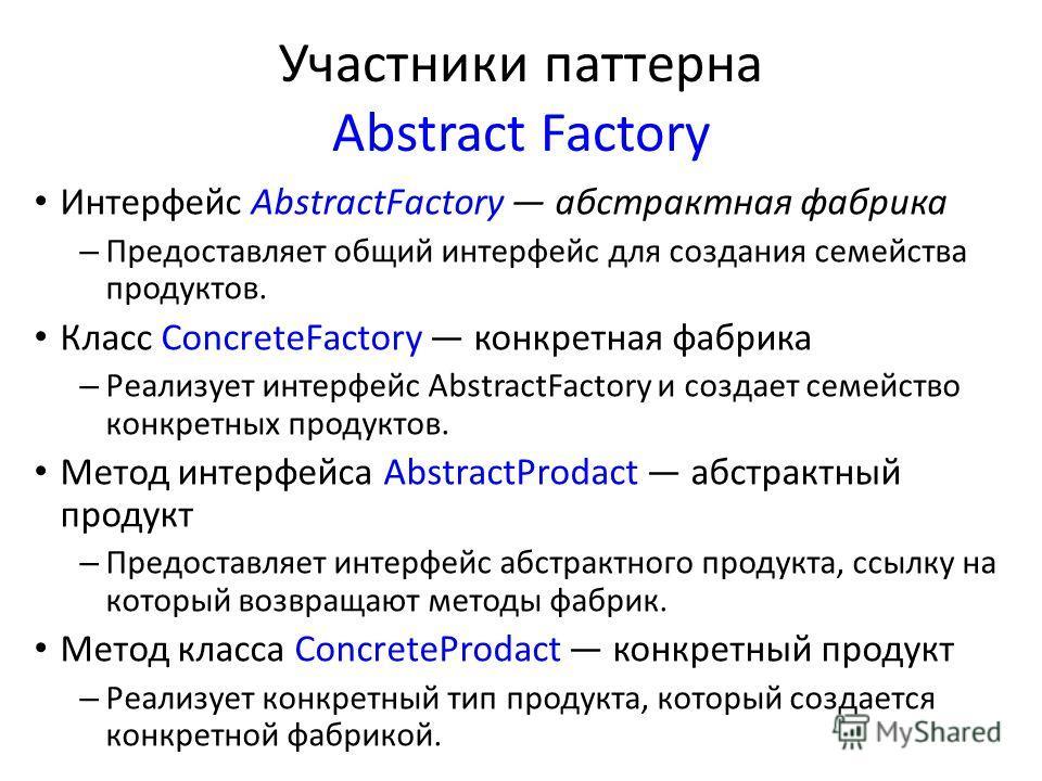 Участники паттерна Abstract Factory Интерфейс AbstractFactory абстрактная фабрика – Предоставляет общий интерфейс для создания семейства продуктов. Класс ConcreteFactory конкретная фабрика – Реализует интерфейс AbstractFactory и создает семейство кон