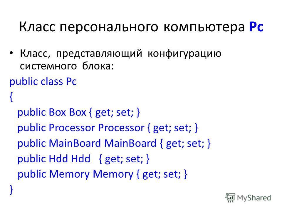 Класс персонального компьютера Рс Класс, представляющий конфигурацию системного блока: public class Pc { public Box Box { get; set; } public Processor Processor { get; set; } public MainBoard MainBoard { get; set; } public Hdd Hdd { get; set; } publi