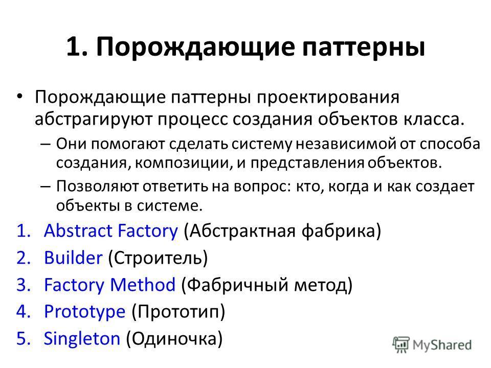 1. Порождающие паттерны Порождающие паттерны проектирования абстрагируют процесс создания объектов класса. – Они помогают сделать систему независимой от способа создания, композиции, и представления объектов. – Позволяют ответить на вопрос: кто, когд