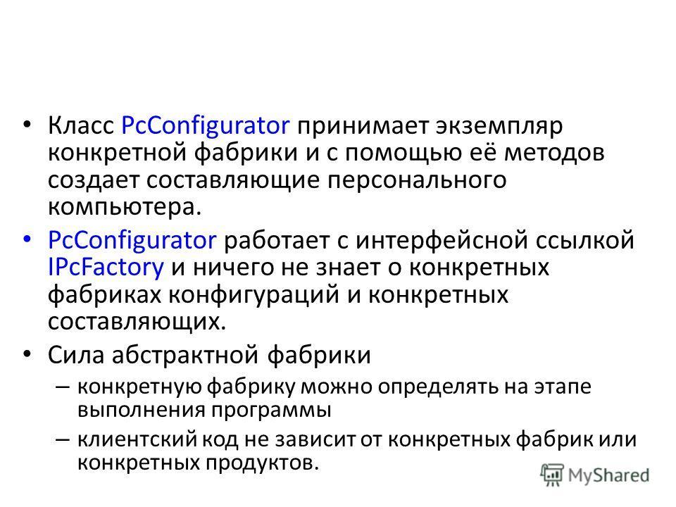 Класс PcConfigurator принимает экземпляр конкретной фабрики и с помощью её методов создает составляющие персонального компьютера. PcConfigurator работает с интерфейсной ссылкой IPcFactory и ничего не знает о конкретных фабриках конфигураций и конкрет