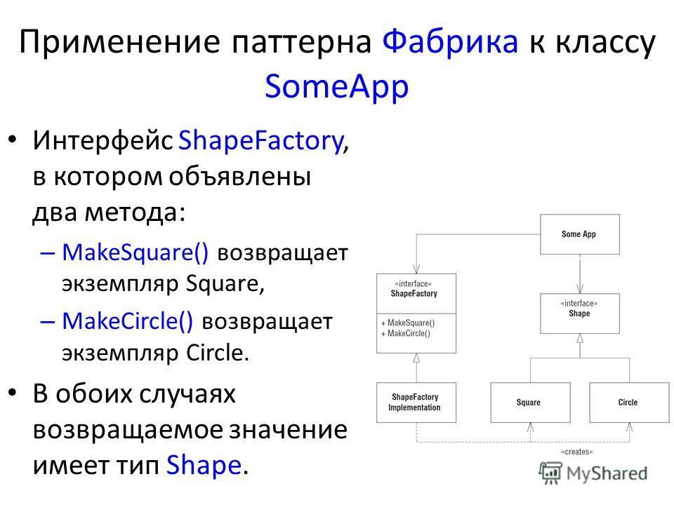 Применение паттерна Фабрика к классу SomeApp Интерфейс ShapeFactory, в котором объявлены два метода: – MakeSquare() возвращает экземпляр Square, – MakeCircle() возвращает экземпляр Circle. В обоих случаях возвращаемое значение имеет тип Shape.